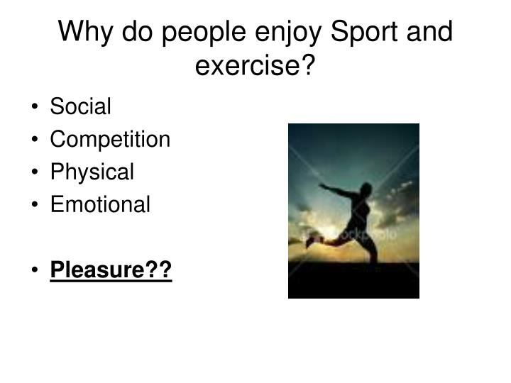 Why do people enjoy Sport and exercise?