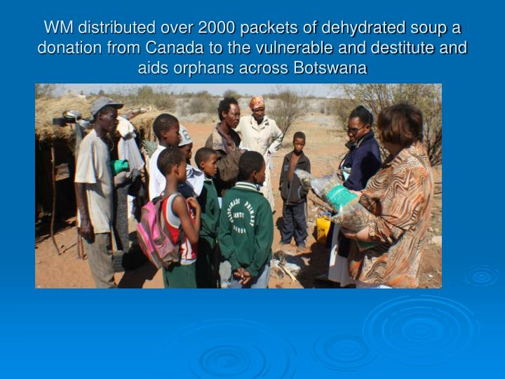 WM distributed over 2000 packets of dehydrated soup a donation from Canada to the vulnerable and destitute and aids orphans across Botswana