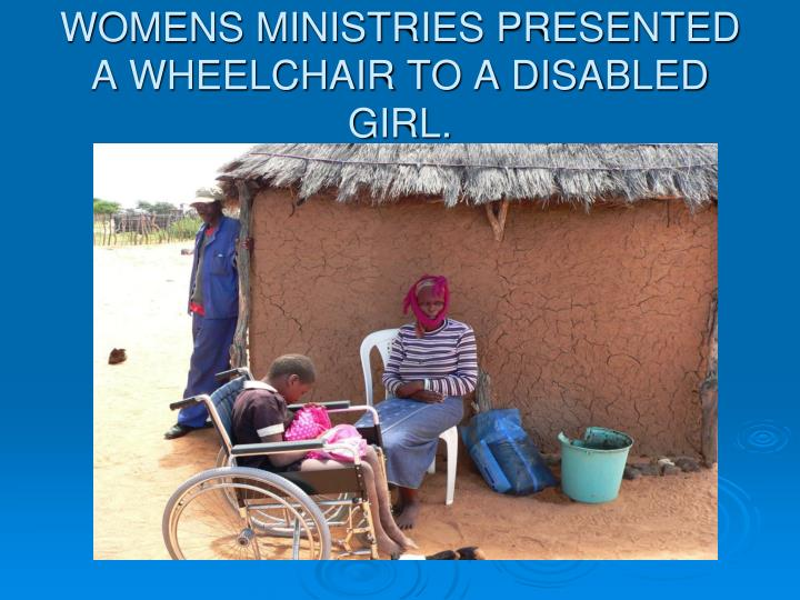 WOMENS MINISTRIES PRESENTED A WHEELCHAIR TO A DISABLED GIRL.