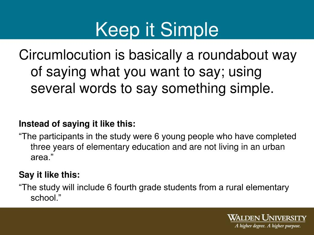 Circumlocution is basically a roundabout way of saying what you want to say; using several words to say something simple.