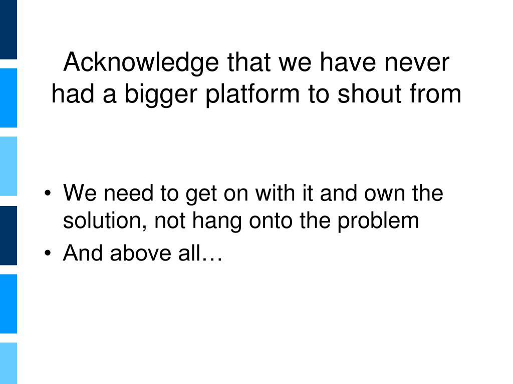 Acknowledge that we have never had a bigger platform to shout from