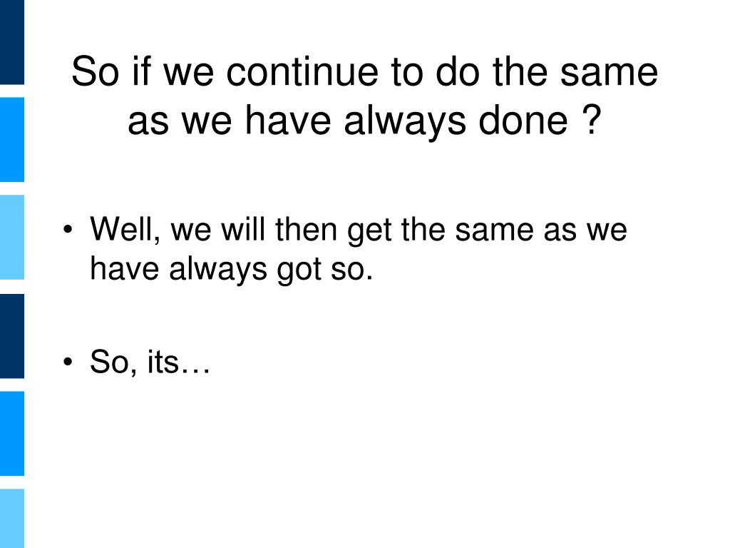 So if we continue to do the same as we have always done ?