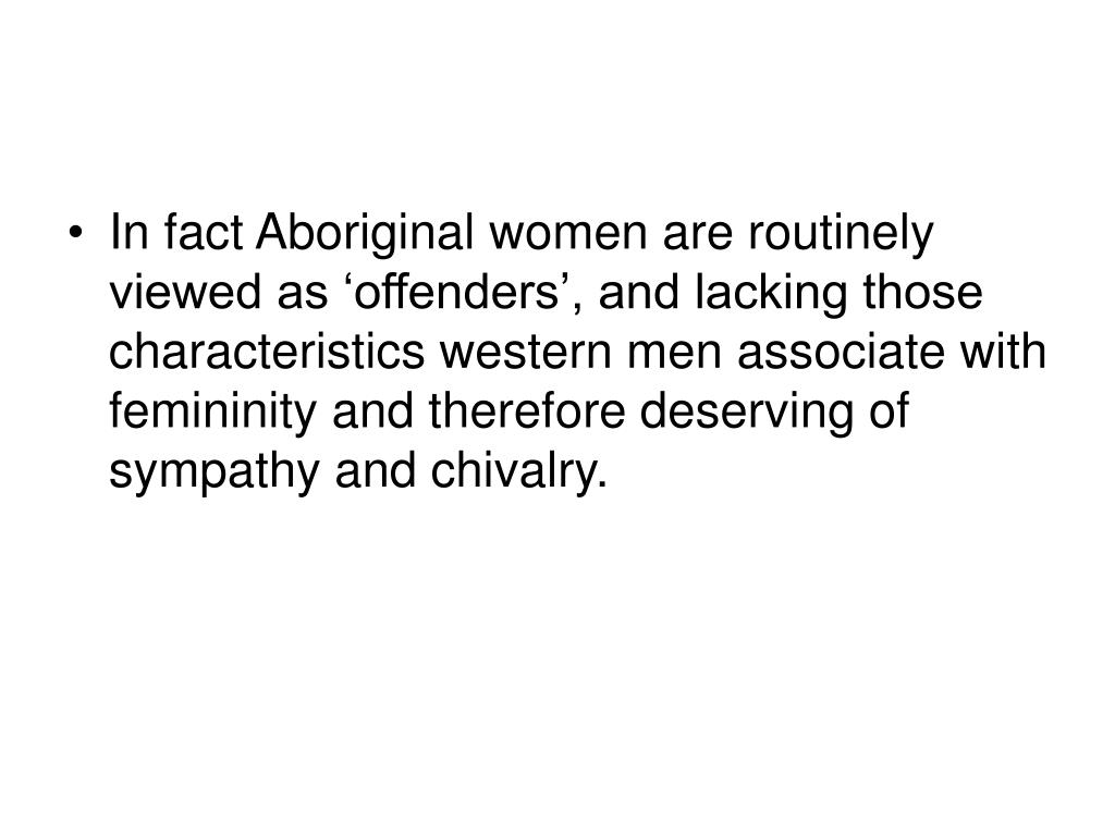 In fact Aboriginal women are routinely viewed as 'offenders', and lacking those characteristics western men associate with femininity and therefore deserving of sympathy and chivalry.