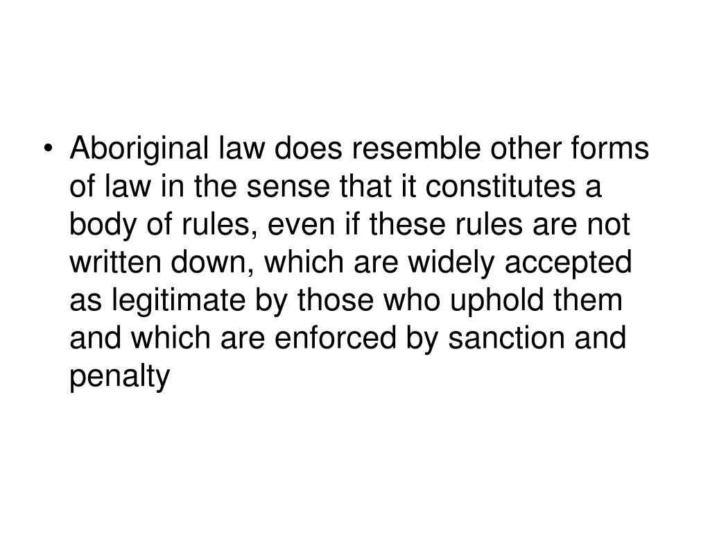 Aboriginal law does resemble other forms of law in the sense that it constitutes a body of rules, even if these rules are not written down, which are widely accepted as legitimate by those who uphold them and which are enforced by sanction and penalty