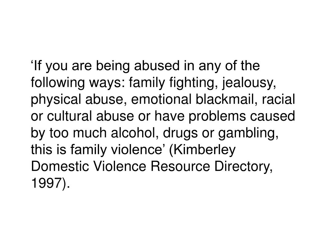 'If you are being abused in any of the following ways: family fighting, jealousy, physical abuse, emotional blackmail, racial or cultural abuse or have problems caused by too much alcohol, drugs or gambling, this is family violence' (Kimberley Domestic Violence Resource Directory, 1997).