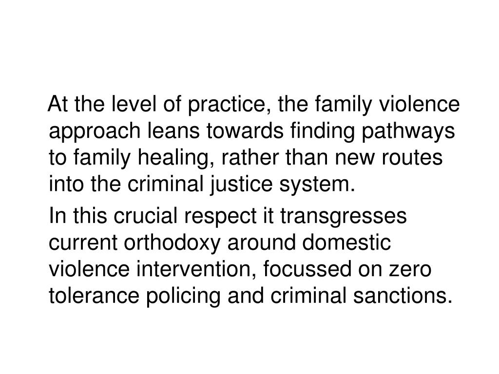 At the level of practice, the family violence approach leans towards finding pathways to family healing, rather than new routes into the criminal justice system.