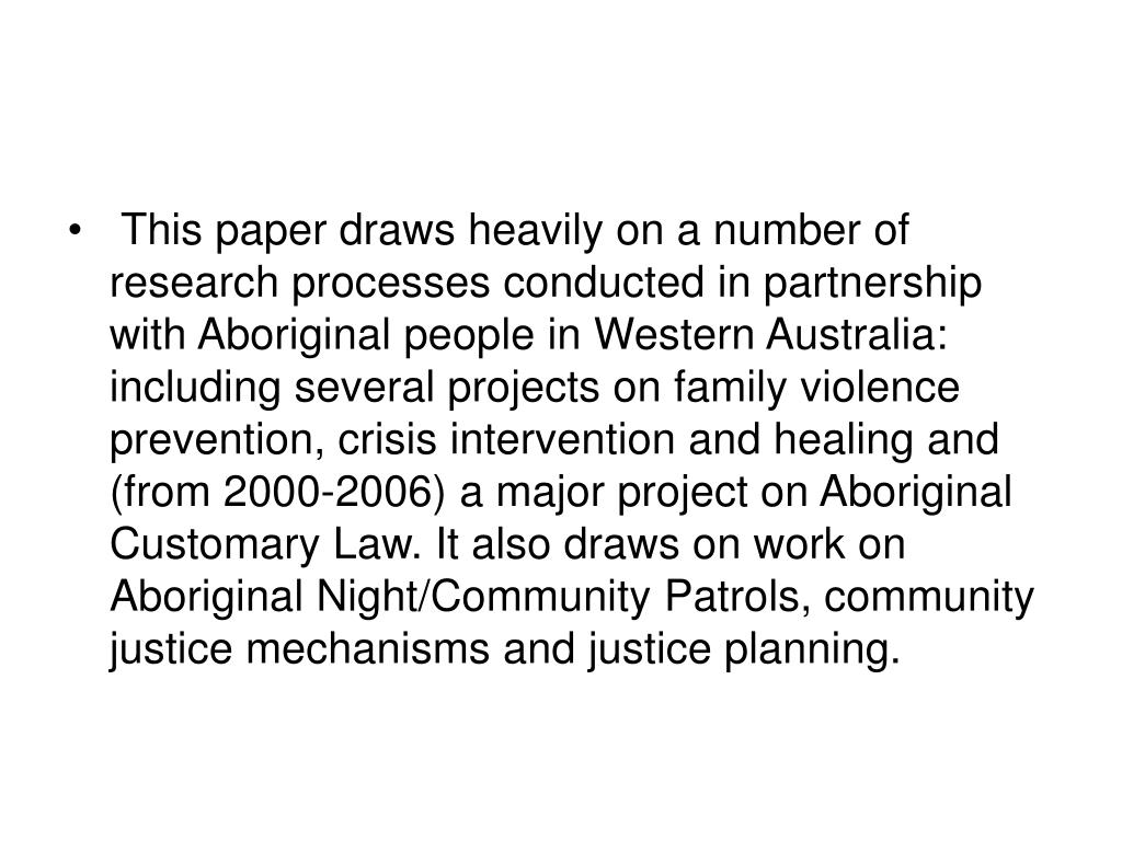 This paper draws heavily on a number of research processes conducted in partnership with Aboriginal people in Western Australia: including several projects on family violence prevention, crisis intervention and healing and (from 2000-2006) a major project on Aboriginal Customary Law. It also draws on work on Aboriginal Night/Community Patrols, community justice mechanisms and justice planning.