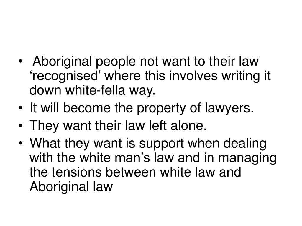 Aboriginal people not want to their law 'recognised' where this involves writing it down white-fella way.