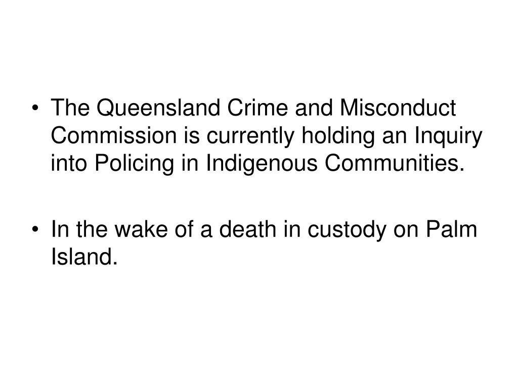 The Queensland Crime and Misconduct Commission is currently holding an Inquiry into Policing in Indigenous Communities.