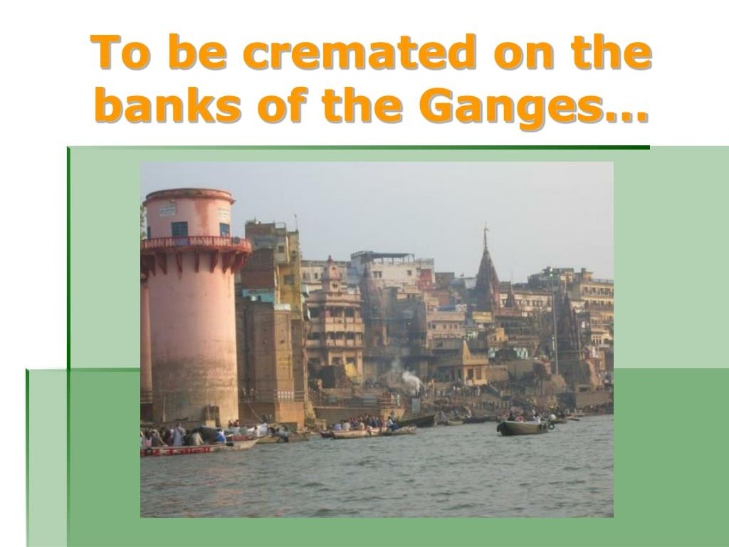 To be cremated on the banks of the Ganges…
