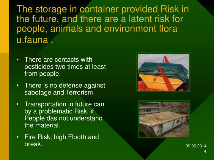 The storage in container provided Risk in the future, and there are a latent risk for people, animals and environment flora u.fauna .