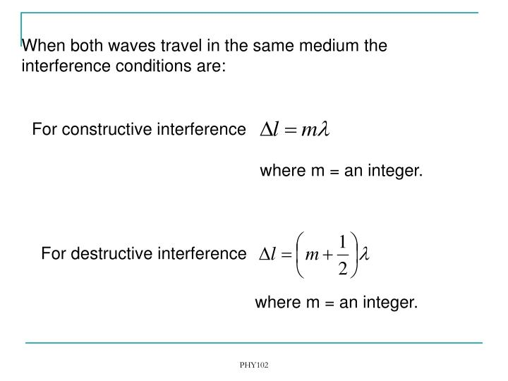 When both waves travel in the same medium the interference conditions are: