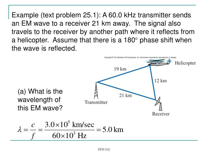 Example (text problem 25.1): A 60.0 kHz transmitter sends an EM wave to a receiver 21 km away.  The signal also travels to the receiver by another path where it reflects from a helicopter.  Assume that there is a 180