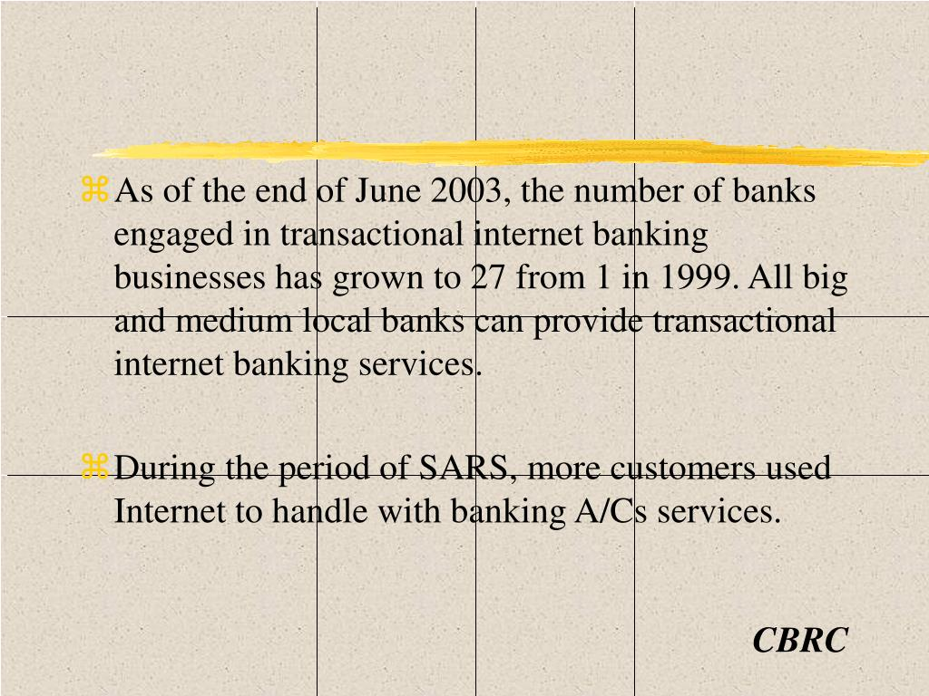 As of the end of June 2003, the number of banks engaged in transactional internet banking businesses has grown to 27 from 1 in 1999. All big and medium local banks can provide transactional internet banking services.