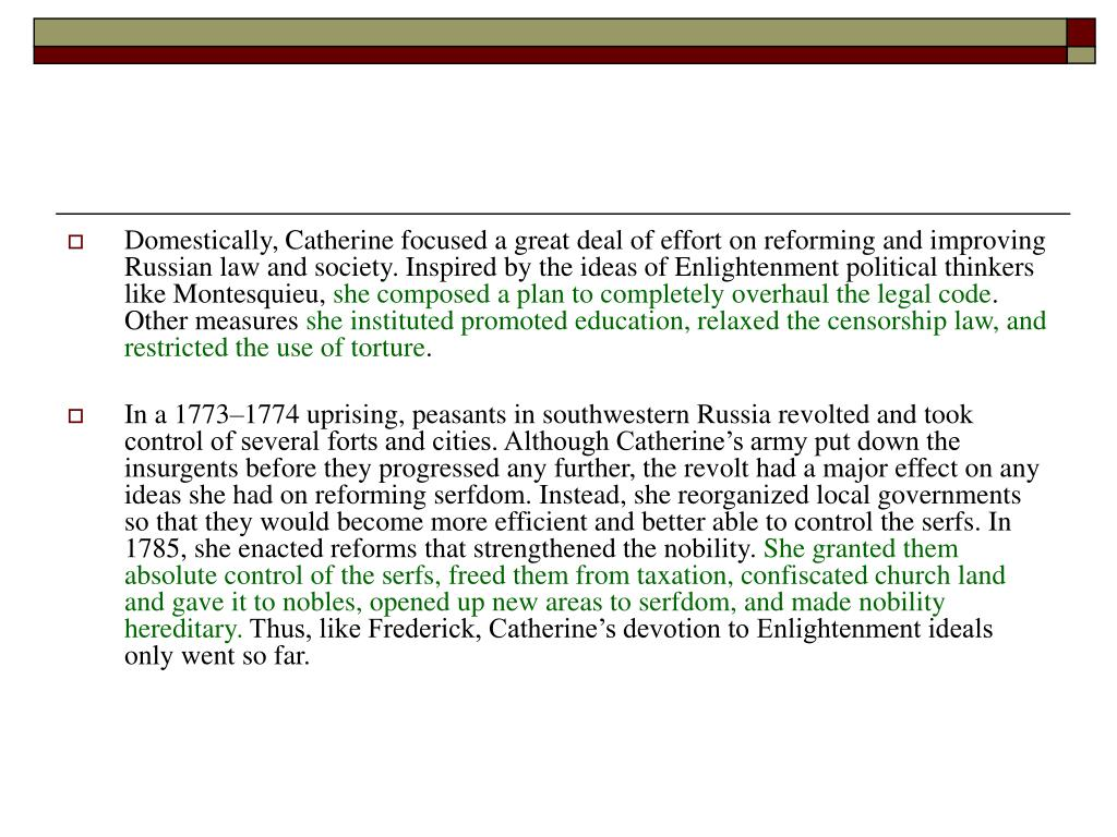 Domestically, Catherine focused a great deal of effort on reforming and improving Russian law and society. Inspired by the ideas of Enlightenment political thinkers like Montesquieu,