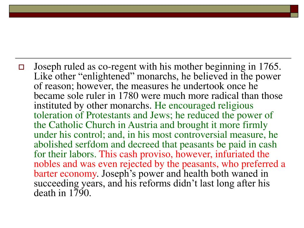 """Joseph ruled as co-regent with his mother beginning in 1765. Like other """"enlightened"""" monarchs, he believed in the power of reason; however, the measures he undertook once he became sole ruler in 1780 were much more radical than those instituted by other monarchs."""