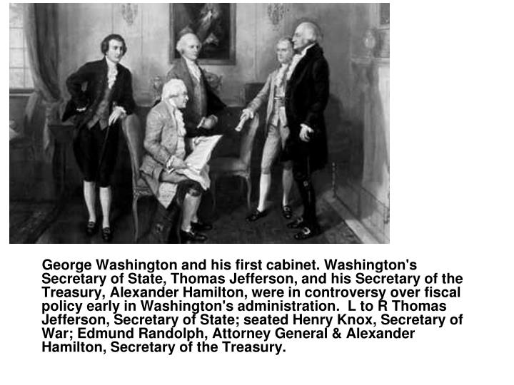 George Washington and his first cabinet. Washington's Secretary of State, Thomas Jefferson, and his Secretary of the Treasury, Alexander Hamilton, were in controversy over fiscal policy early in Washington's administration.  L to R Thomas Jefferson, Secretary of State; seated Henry Knox, Secretary of War; Edmund Randolph, Attorney General & Alexander Hamilton, Secretary of the Treasury.