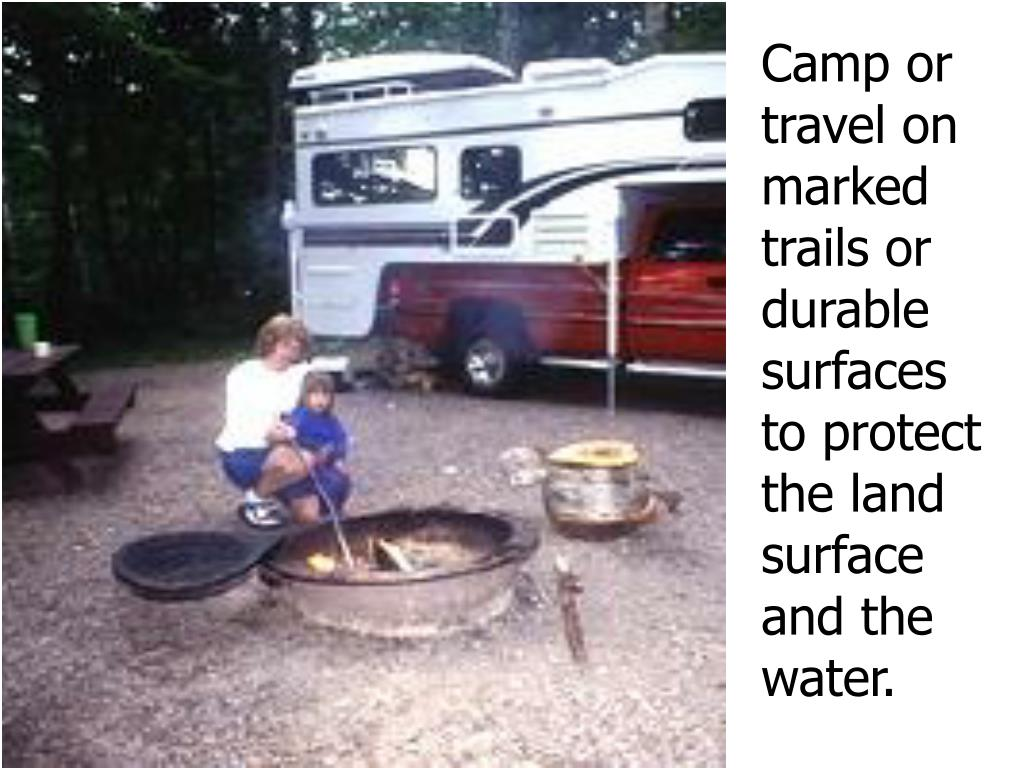 Camp or  travel on marked    trails or durable surfaces   to protect the land  surface   and the water.