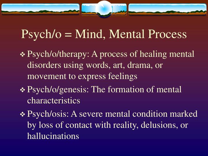 Psych/o = Mind, Mental Process