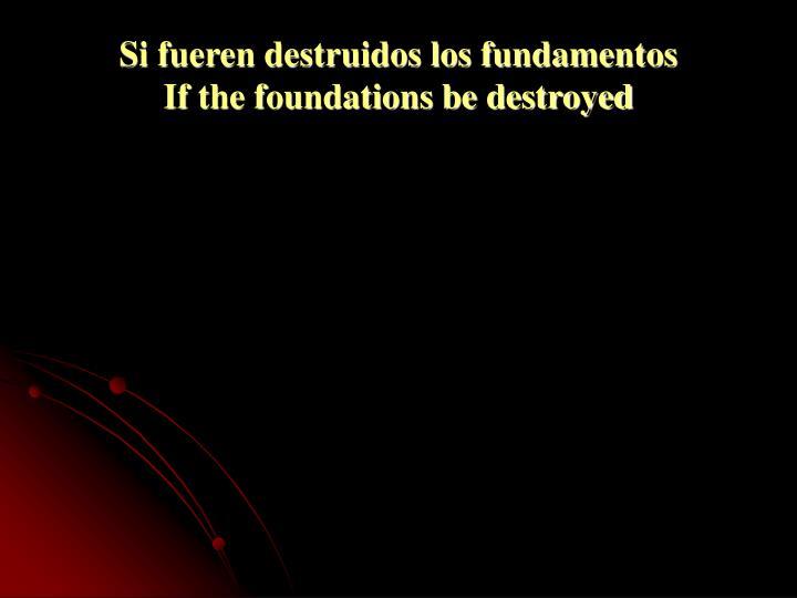 Si fueren destruidos los fundamentos              If the foundations be destroyed