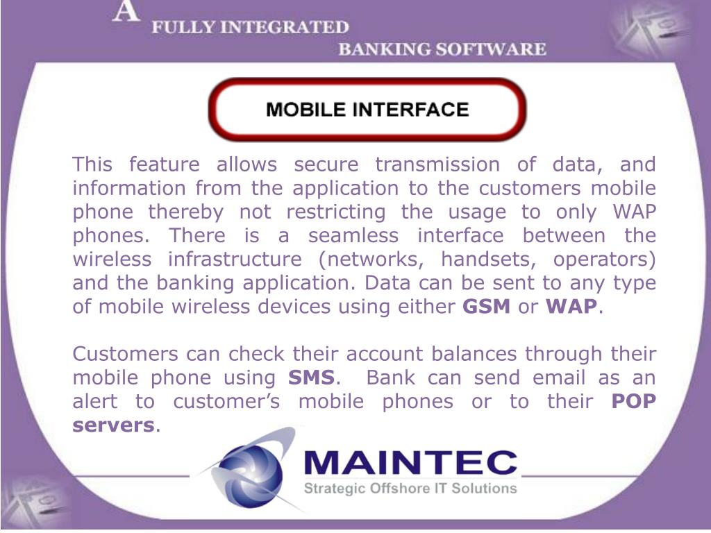 This feature allows secure transmission of data, and information from the application to the customers mobile phone thereby not restricting the usage to only WAP phones. There is a seamless interface between the wireless infrastructure (networks, handsets, operators) and the banking application. Data can be sent to any type of mobile wireless devices using either