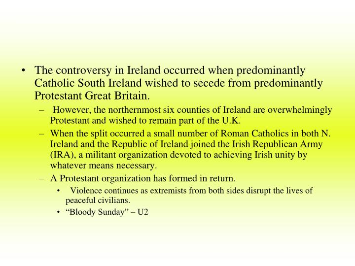 The controversy in Ireland occurred when predominantly Catholic South Ireland wished to secede from predominantly Protestant Great Britain.
