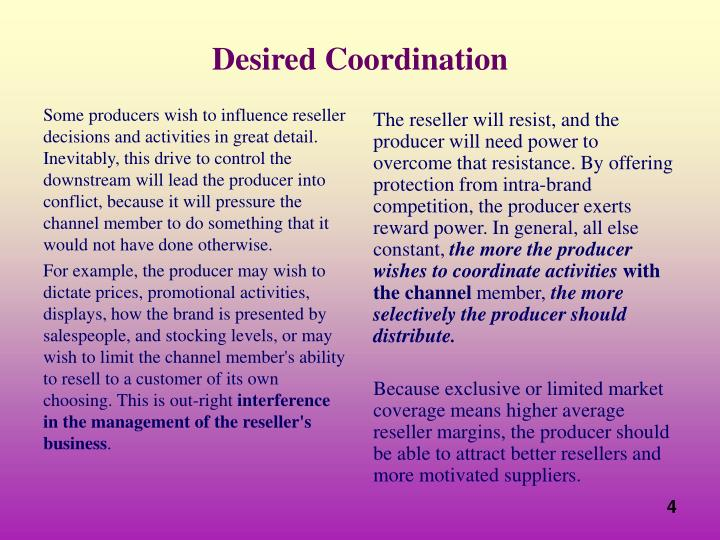 Some producers wish to influence reseller decisions and activities in great detail. Inevitably, this drive to control the downstream will lead the producer into conflict, because it will pressure the channel member to do something that it would not have done otherwise.