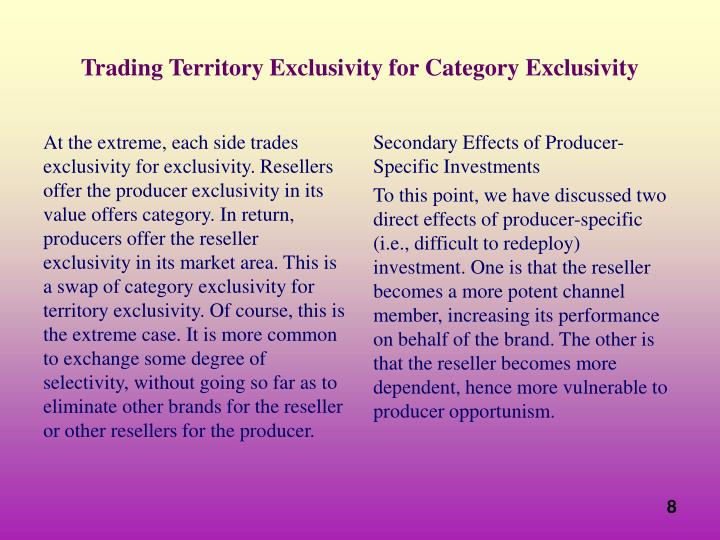 At the extreme, each side trades exclusivity for exclusivity. Resellers offer the producer exclusivity in its value offers category. In return, producers offer the reseller exclusivity in its market area. This is a swap of category exclusivity for territory exclusivity. Of course, this is the extreme case. It is more common to exchange some degree of selectivity, without going so far as to eliminate other brands for the reseller or other resellers for the producer.