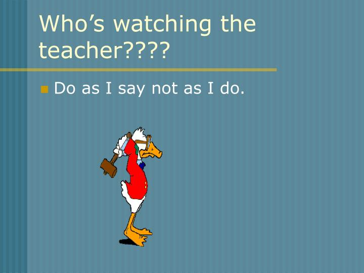Who's watching the teacher????