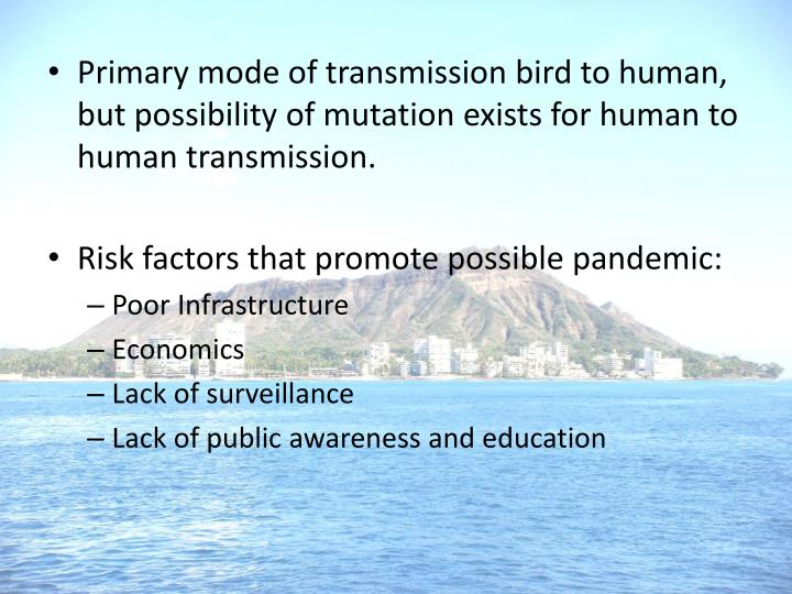 Primary mode of transmission bird to human, but possibility of mutation exists for human to human transmission.