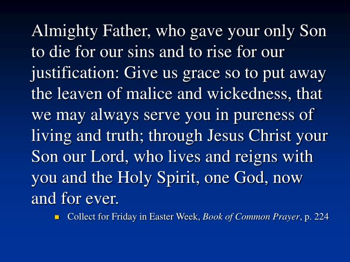 Almighty Father, who gave your only Son to die for our sins and to rise for our justification: Give us grace so to put away the leaven of malice and wickedness, that we may always serve you in pureness of living and truth; through Jesus Christ your Son our Lord, who lives and reigns with you and the Holy Spirit, one God, now and for ever.