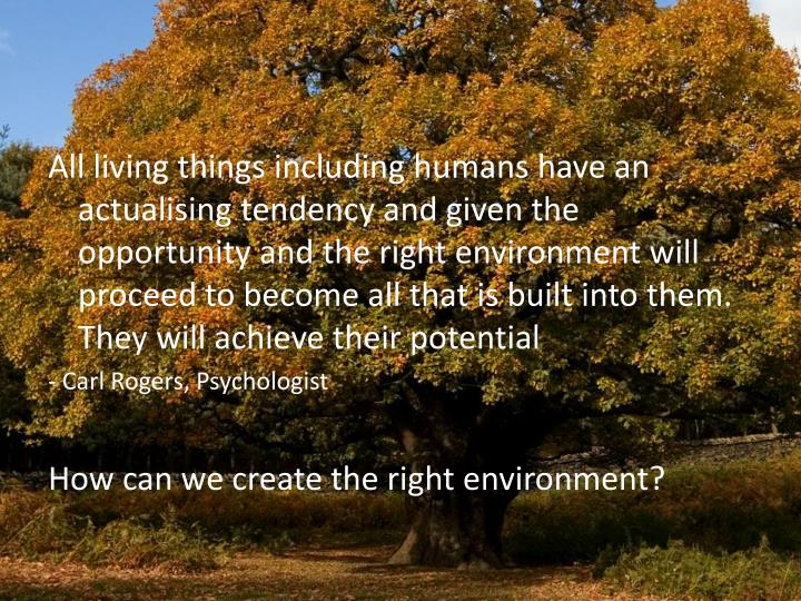 All living things including humans have an actualising tendency and given the opportunity and the right environment will proceed to become all that is built into them. They will achieve their potential