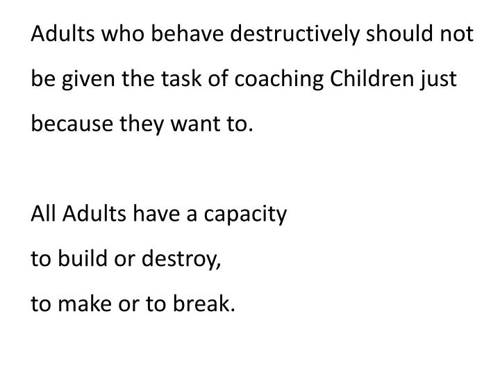 Adults who behave destructively should not be given the task of coaching Children just because they want to.