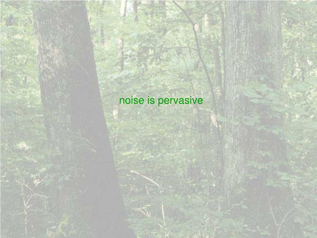 noise is pervasive