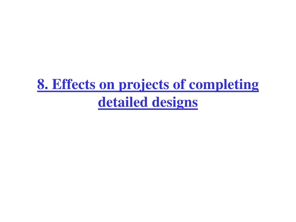 8. Effects on projects of completing detailed designs