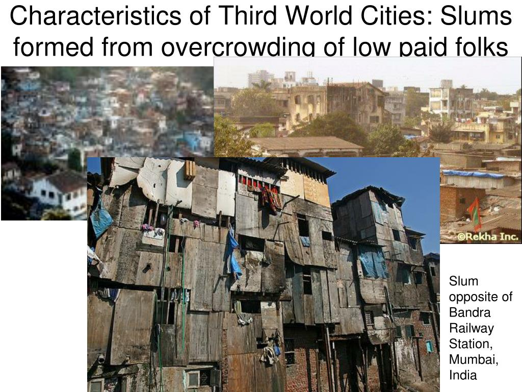 Characteristics of Third World Cities: Slums formed from overcrowding of low paid folks