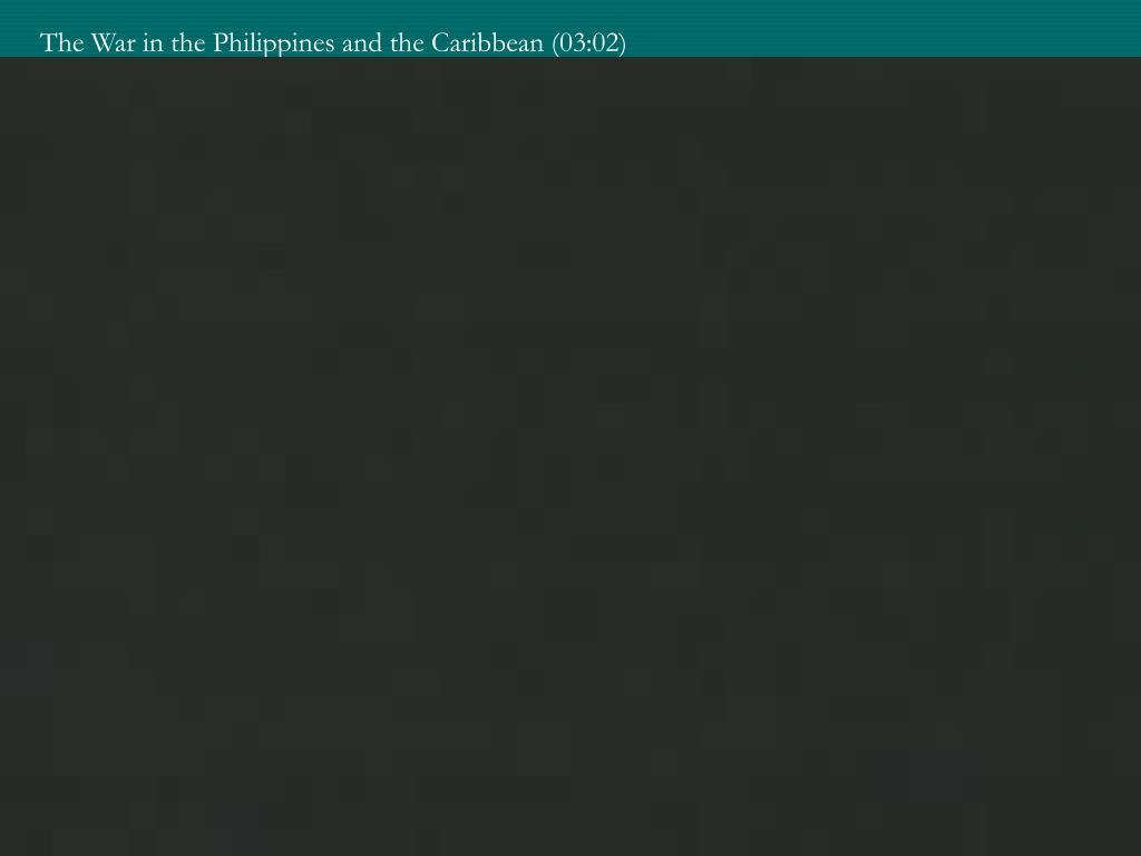 The War in the Philippines and the Caribbean (03:02)