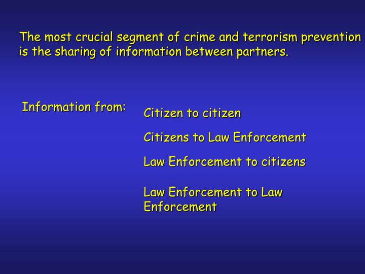 The most crucial segment of crime and terrorism prevention is the sharing of information between partners.