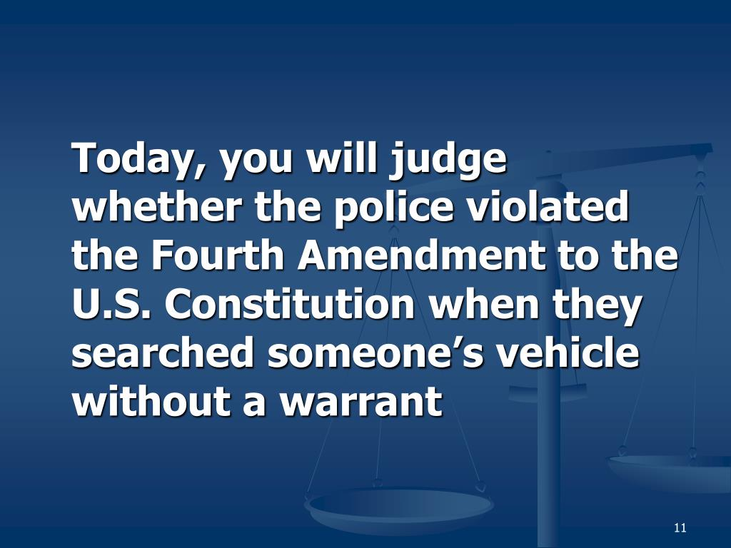 Today, you will judge whether the police violated the Fourth Amendment to the U.S. Constitution when they searched someone's vehicle without a warrant