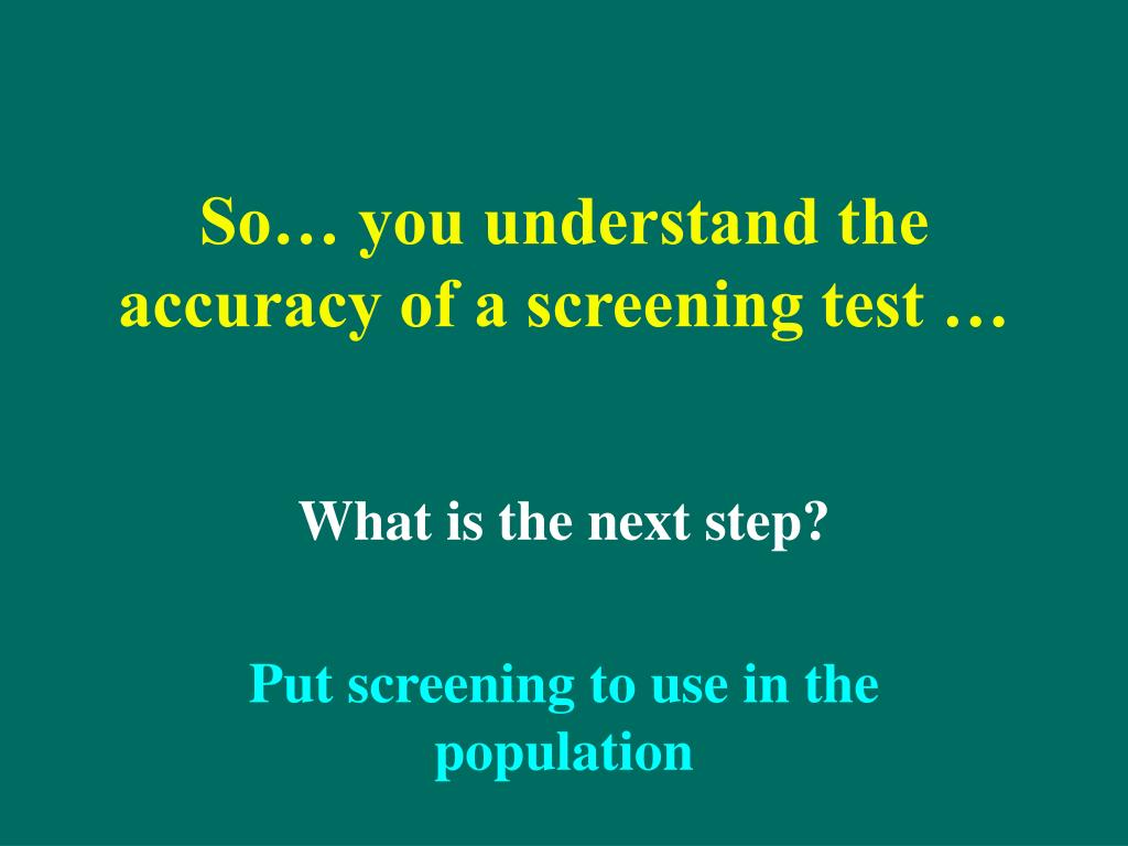 So… you understand the accuracy of a screening test …