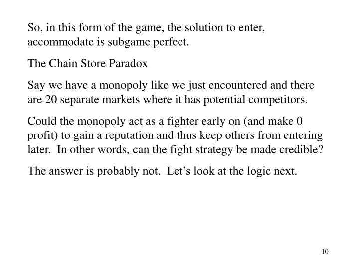 So, in this form of the game, the solution to enter, accommodate is subgame perfect.