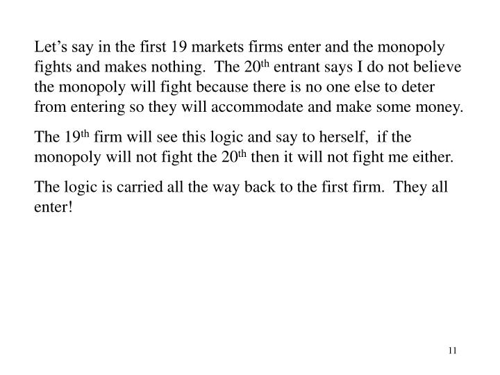 Let's say in the first 19 markets firms enter and the monopoly fights and makes nothing.  The 20