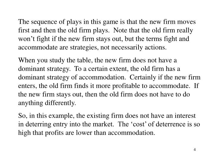 The sequence of plays in this game is that the new firm moves first and then the old firm plays.  Note that the old firm really won't fight if the new firm stays out, but the terms fight and accommodate are strategies, not necessarily actions.
