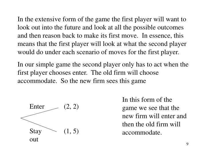 In the extensive form of the game the first player will want to look out into the future and look at all the possible outcomes and then reason back to make its first move.  In essence, this means that the first player will look at what the second player would do under each scenario of moves for the first player.