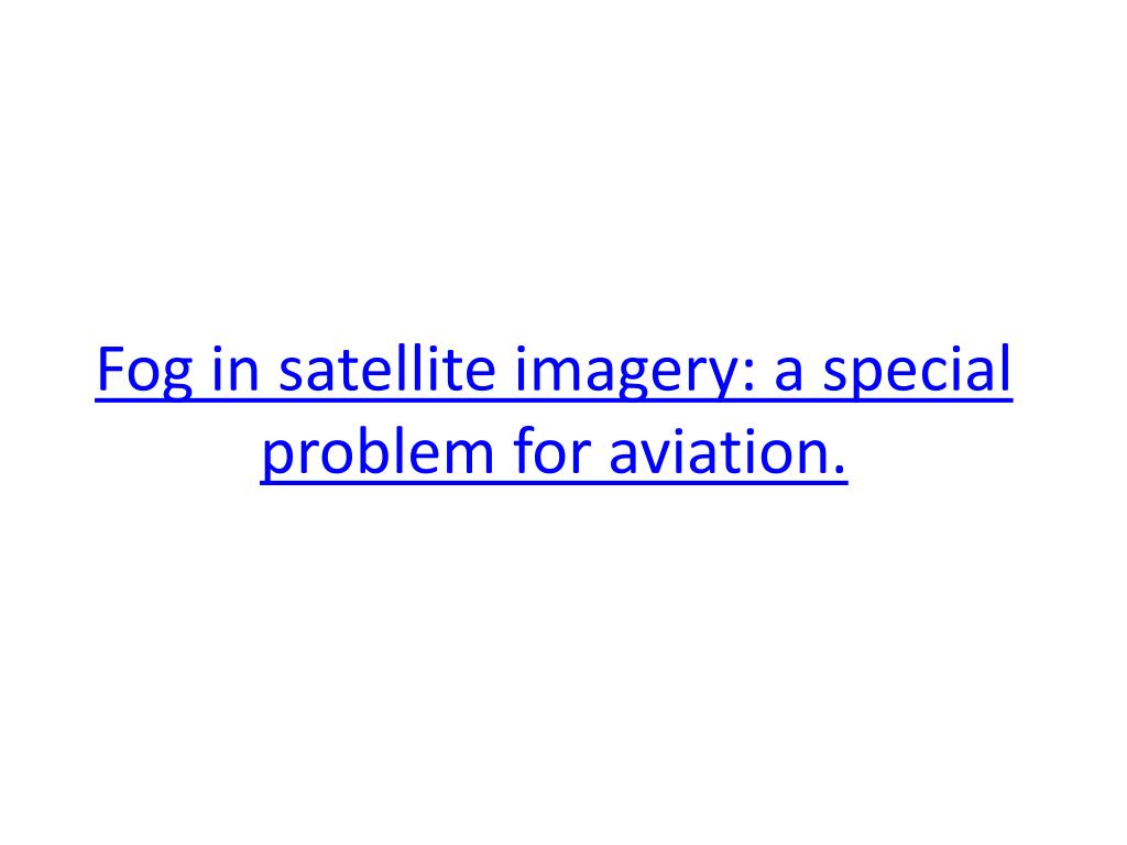 Fog in satellite imagery: a special problem for aviation.