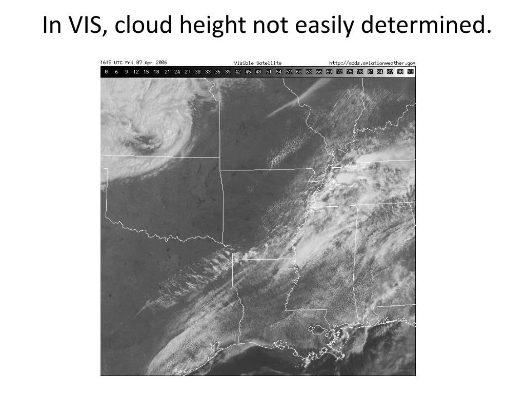 In VIS, cloud height not easily determined.