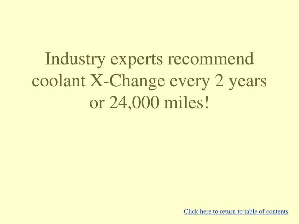 Industry experts recommend coolant X-Change every 2 years or 24,000 miles!