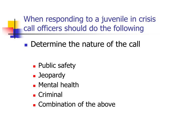 When responding to a juvenile in crisis call officers should do the following