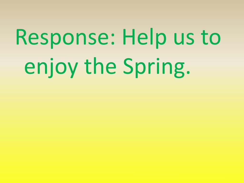 Response: Help us to enjoy the Spring.