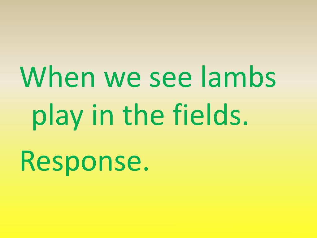When we see lambs play in the fields.